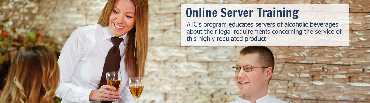 Online Server Training - ATC's program educates servers of alcoholic beverages about their legal requirements concerning the service of this highly regulated product. Read more...